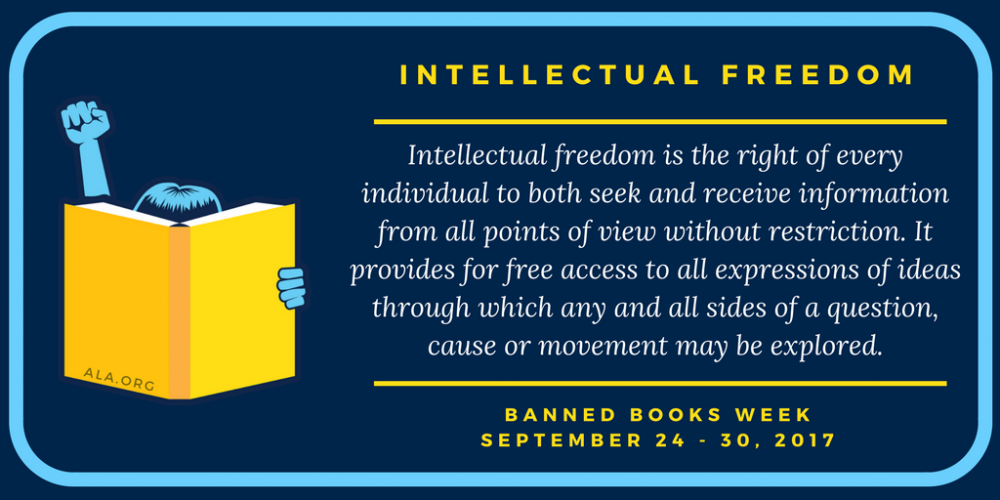 """""""Intellectual Freedom is the right of every individual to both seek and receive information from all points of view without restriction. It provides for free access to all expressions of ideas through which any and all sides of a question, cause, or movement may be explored."""" Banned Books Week September 24-30, 2017"""